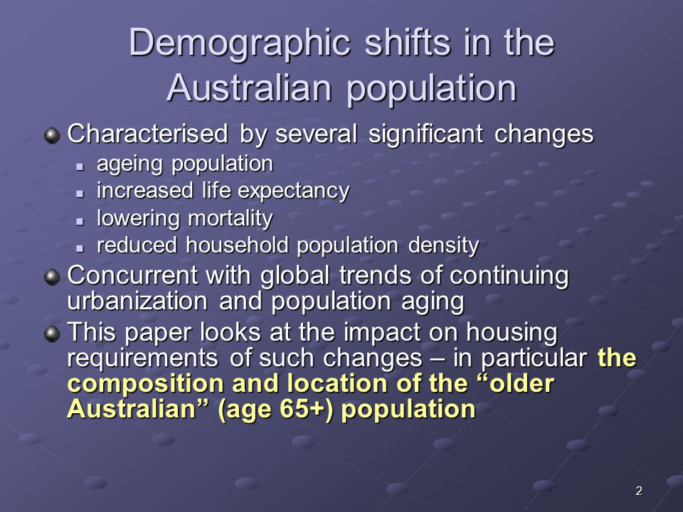 2 Demographic shifts in the Australian population Characterised by several significant changes ageing population ageing population increased life expectancy increased life expectancy lowering mortality lowering mortality reduced household population density reduced household population density Concurrent with global trends of continuing urbanization and population aging This paper looks at the impact on housing requirements of such changes – in particular the composition and location of the older Australian (age 65+) population