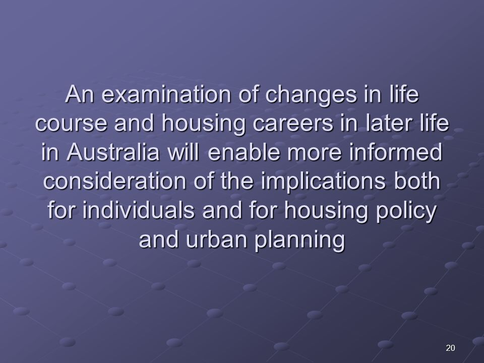 20 An examination of changes in life course and housing careers in later life in Australia will enable more informed consideration of the implications both for individuals and for housing policy and urban planning