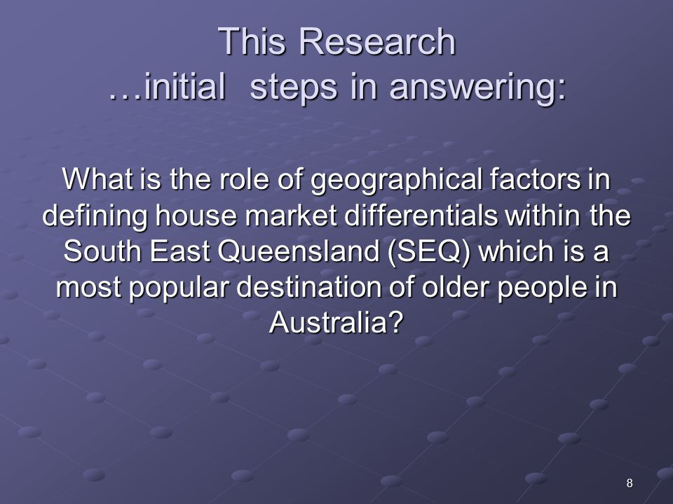 8 This Research …initial steps in answering: What is the role of geographical factors in defining house market differentials within the South East Queensland (SEQ) which is a most popular destination of older people in Australia
