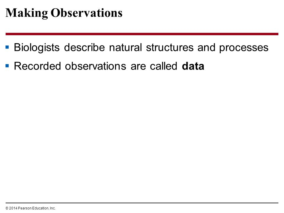 © 2014 Pearson Education, Inc. Making Observations  Biologists describe natural structures and processes  Recorded observations are called data