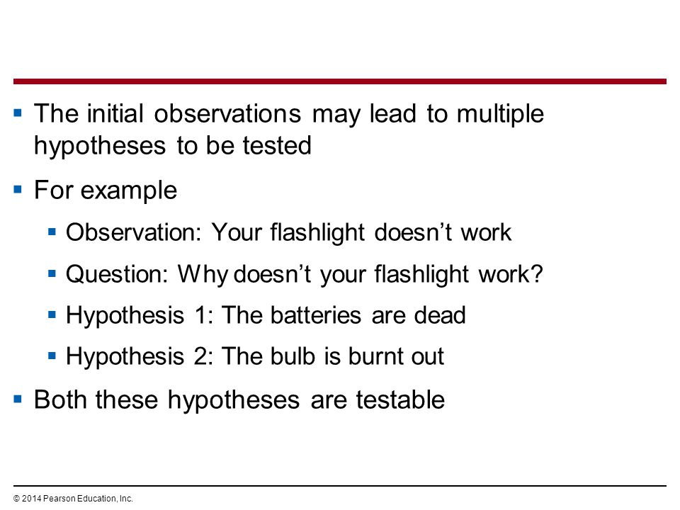 © 2014 Pearson Education, Inc.  The initial observations may lead to multiple hypotheses to be tested  For example  Observation: Your flashlight do