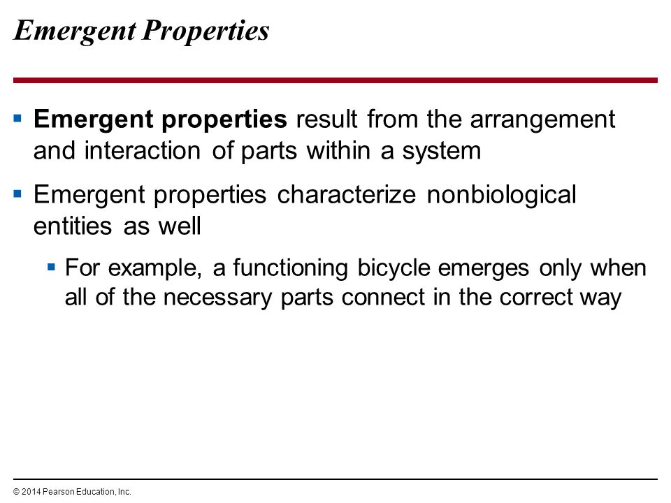 © 2014 Pearson Education, Inc. Emergent Properties  Emergent properties result from the arrangement and interaction of parts within a system  Emerge