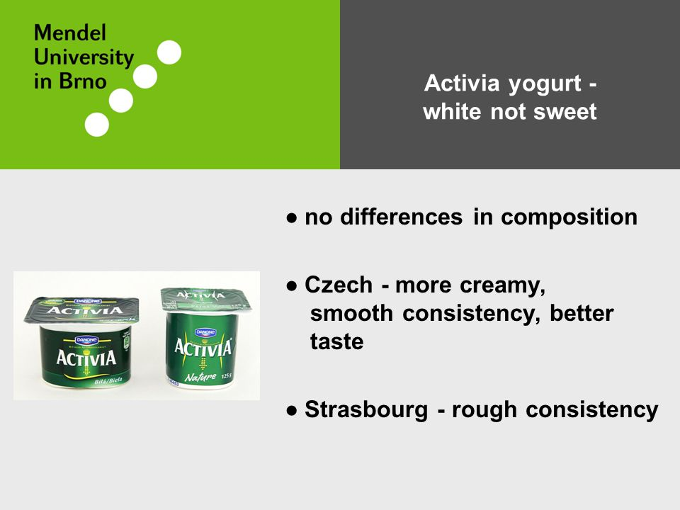 ● no differences in composition ● Czech - more creamy, smooth consistency, better taste ● Strasbourg - rough consistency Activia yogurt - white not sweet