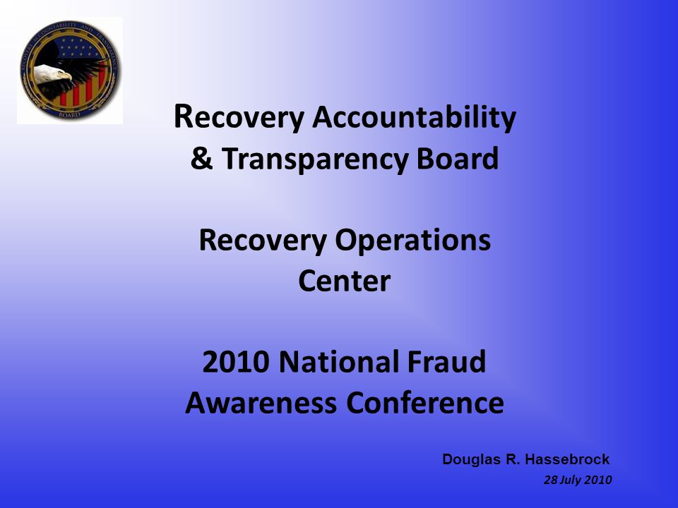 R ecovery Accountability & Transparency Board Recovery Operations Center 2010 National Fraud Awareness Conference 28 July 2010 Douglas R.