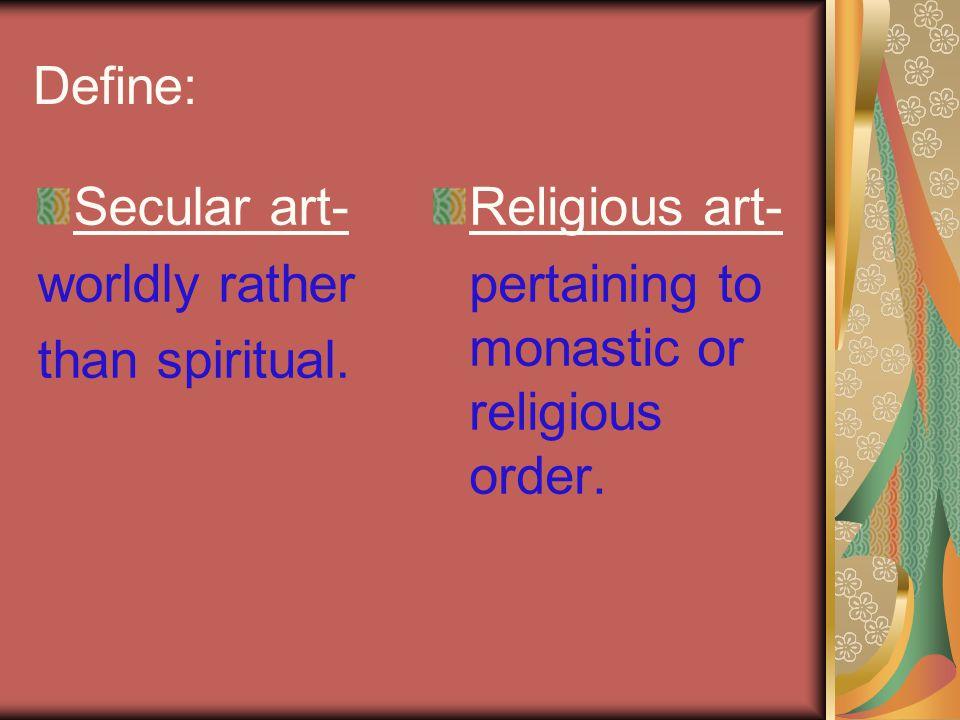 Define: Secular art- worldly rather than spiritual.