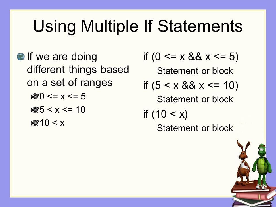 Using Multiple If Statements If we are doing different things based on a set of ranges 0 <= x <= 5 5 < x <= 10 10 < x if (0 <= x && x <= 5) Statement