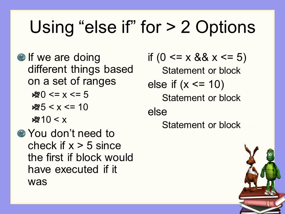 "Using ""else if"" for > 2 Options If we are doing different things based on a set of ranges 0 <= x <= 5 5 < x <= 10 10 < x You don't need to check if x"