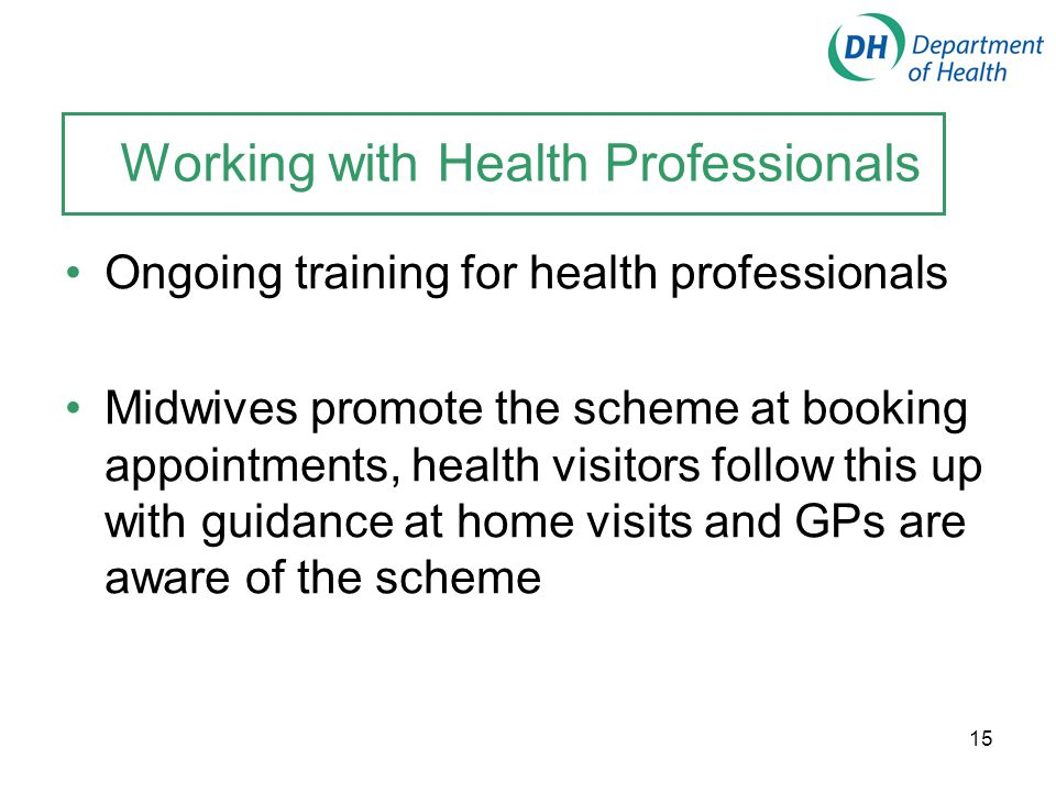 15 Working with Health Professionals Ongoing training for health professionals Midwives promote the scheme at booking appointments, health visitors fo