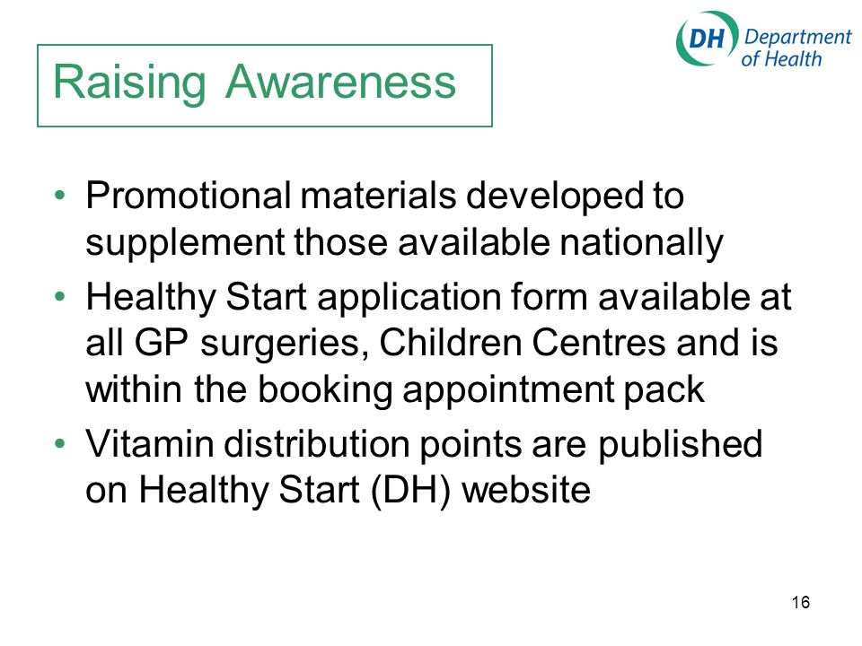16 Raising Awareness Promotional materials developed to supplement those available nationally Healthy Start application form available at all GP surge