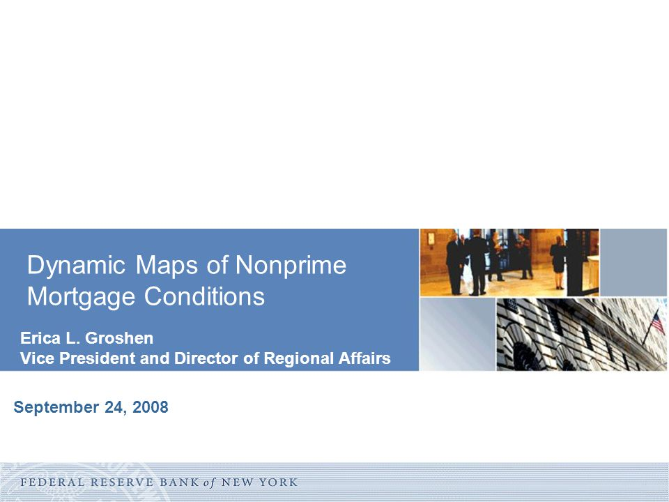 Erica L. Groshen Vice President and Director of Regional Affairs Dynamic Maps of Nonprime Mortgage Conditions September 24, 2008