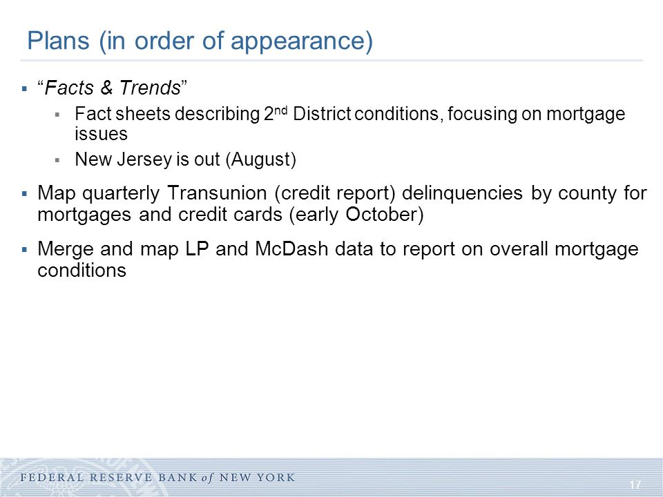 17 Plans (in order of appearance)  Facts & Trends  Fact sheets describing 2 nd District conditions, focusing on mortgage issues  New Jersey is out (August)  Map quarterly Transunion (credit report) delinquencies by county for mortgages and credit cards (early October)  Merge and map LP and McDash data to report on overall mortgage conditions