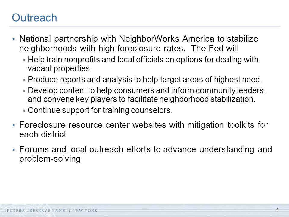 4 Outreach  National partnership with NeighborWorks America to stabilize neighborhoods with high foreclosure rates. The Fed will  Help train nonprof