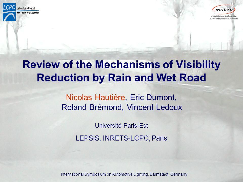 International Symposium on Automotive Lighting, Darmstadt, Germany Review of the Mechanisms of Visibility Reduction by Rain and Wet Road Nicolas Hautière, Eric Dumont, Roland Brémond, Vincent Ledoux Université Paris-Est LEPSiS, INRETS-LCPC, Paris