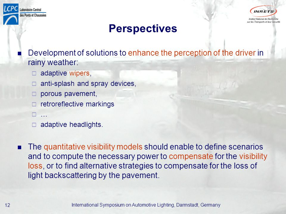 International Symposium on Automotive Lighting, Darmstadt, Germany 12 Perspectives Development of solutions to enhance the perception of the driver in rainy weather:  adaptive wipers,  anti-splash and spray devices,  porous pavement,  retroreflective markings  …  adaptive headlights.