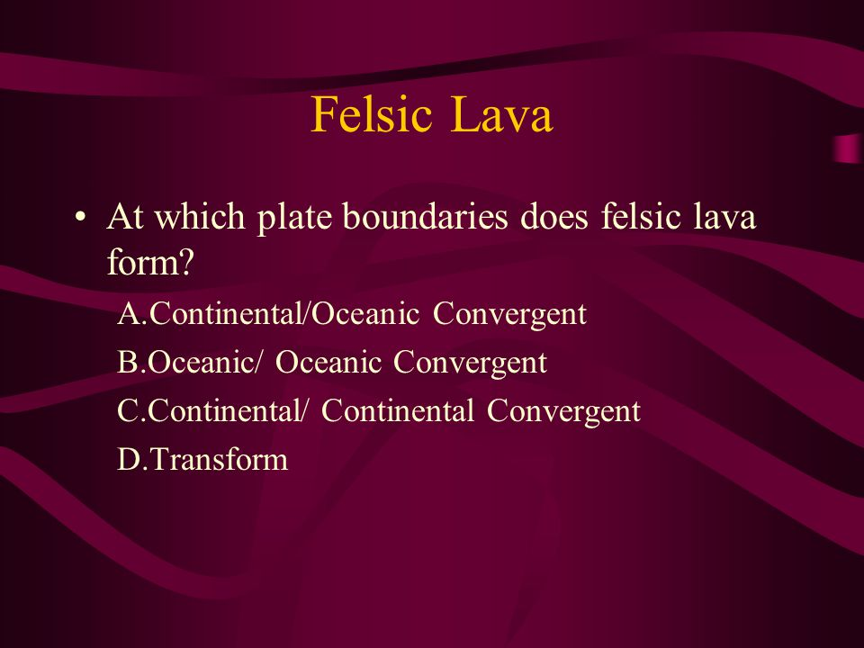 Felsic Lava At which plate boundaries does felsic lava form.