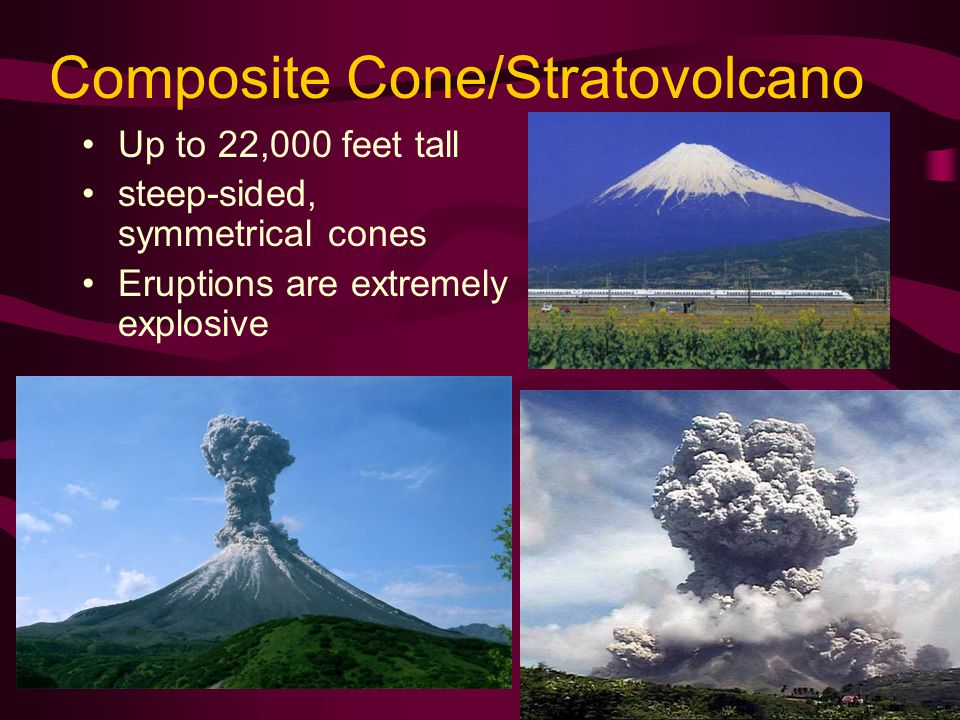 Composite Cone/Stratovolcano Up to 22,000 feet tall steep-sided, symmetrical cones Eruptions are extremely explosive Mount Fuji, Japan