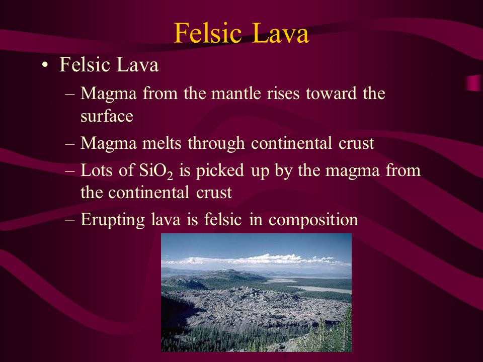 Felsic Lava –Magma from the mantle rises toward the surface –Magma melts through continental crust –Lots of SiO 2 is picked up by the magma from the continental crust –Erupting lava is felsic in composition