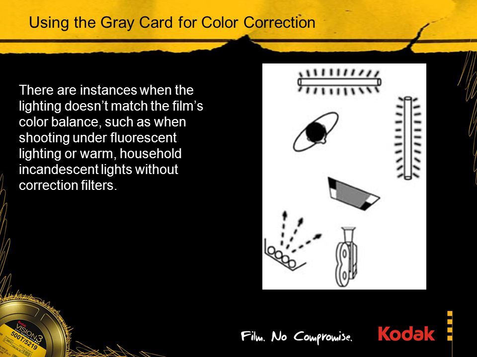 Using the Gray Card for Color Correction There are instances when the lighting doesn't match the film's color balance, such as when shooting under fluorescent lighting or warm, household incandescent lights without correction filters.