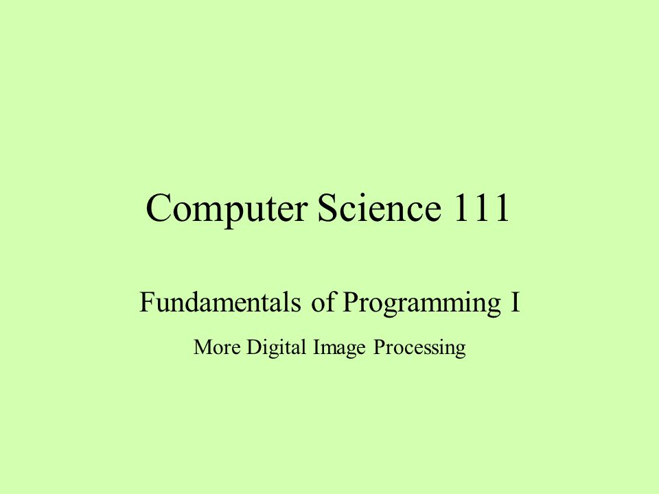 Computer Science 111 Fundamentals of Programming I More Digital Image Processing