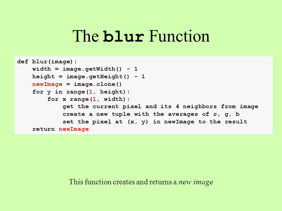 def blur(image): width = image.getWidth() - 1 height = image.getHeight() - 1 newImage = image.clone() for y in range(1, height): for x range(1, width)