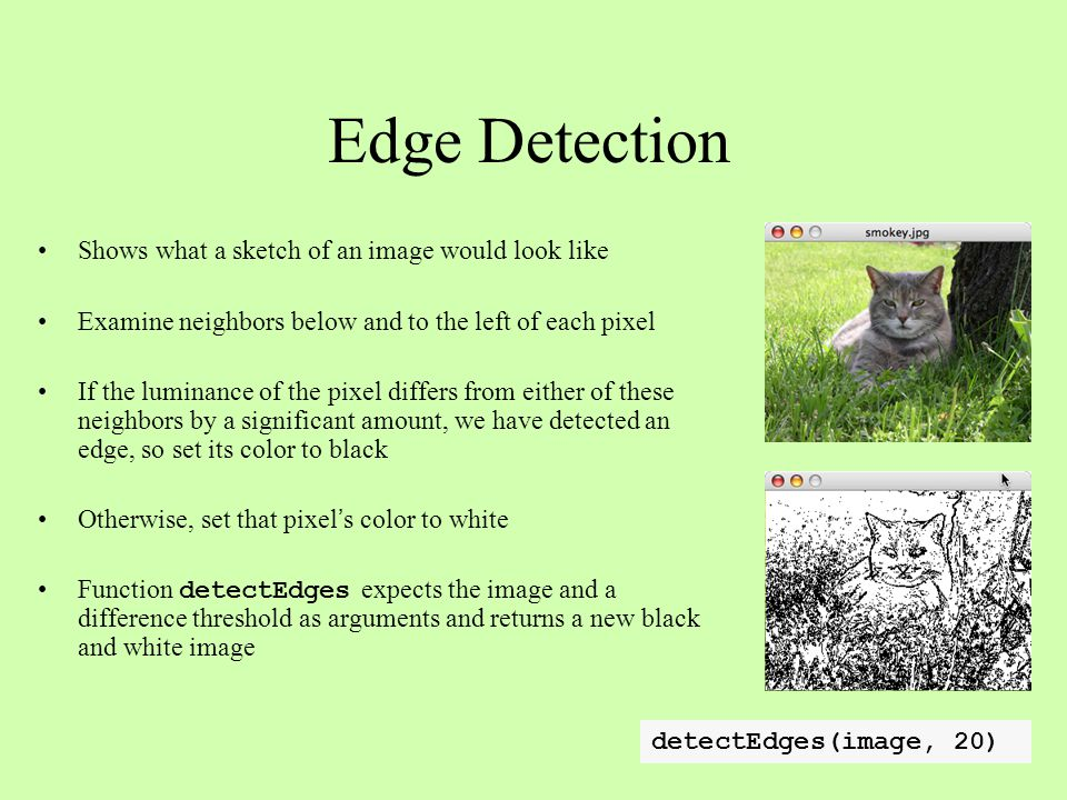 Edge Detection Shows what a sketch of an image would look like Examine neighbors below and to the left of each pixel If the luminance of the pixel dif