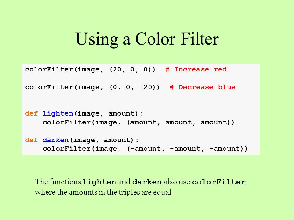 Using a Color Filter colorFilter(image, (20, 0, 0)) # Increase red colorFilter(image, (0, 0, -20)) # Decrease blue def lighten(image, amount): colorFi