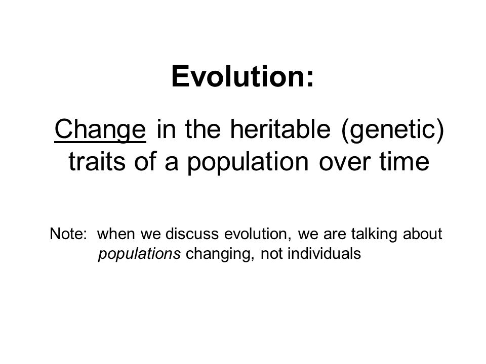 Evolution: Change in the heritable (genetic) traits of a population over time Note: when we discuss evolution, we are talking about populations changi