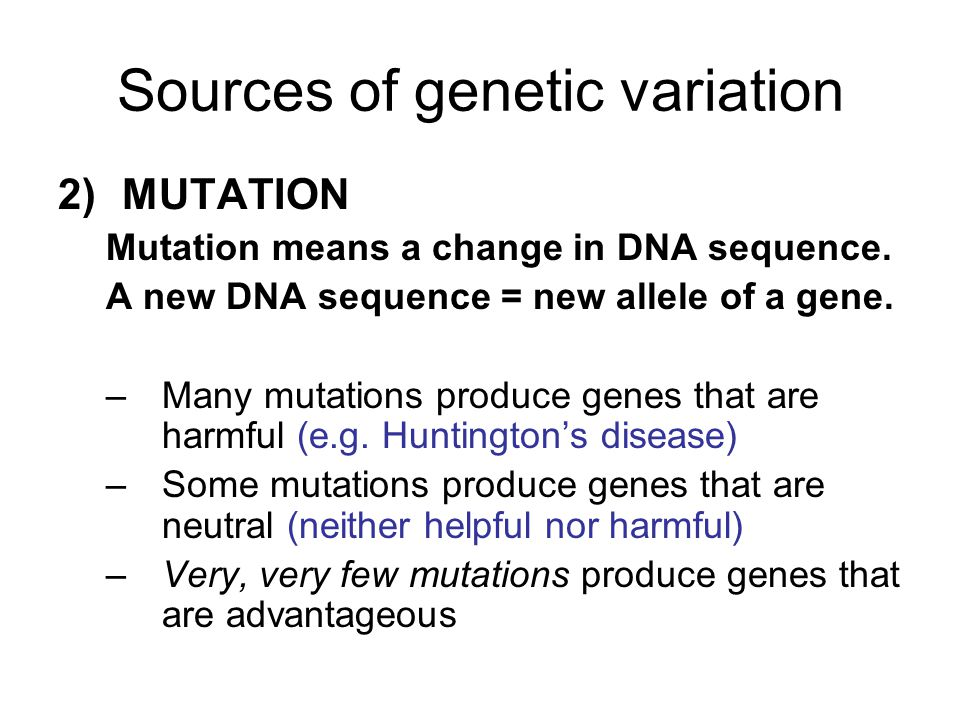 Sources of genetic variation 2)MUTATION Mutation means a change in DNA sequence. A new DNA sequence = new allele of a gene. –Many mutations produce ge