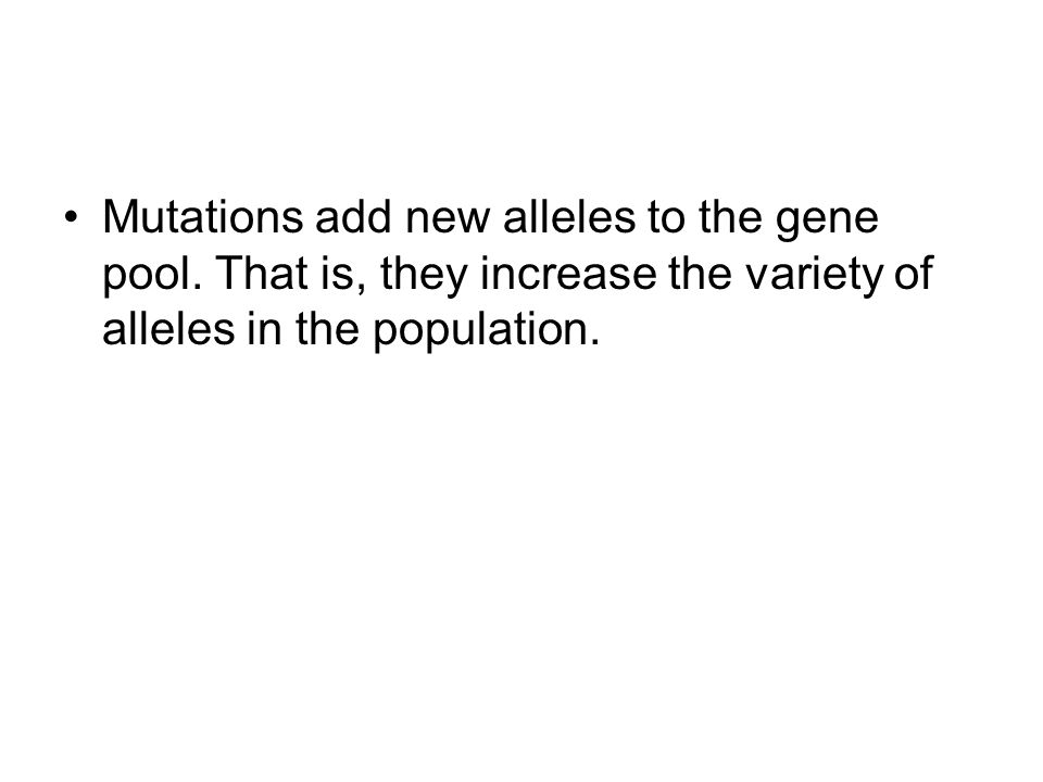 Mutations add new alleles to the gene pool.
