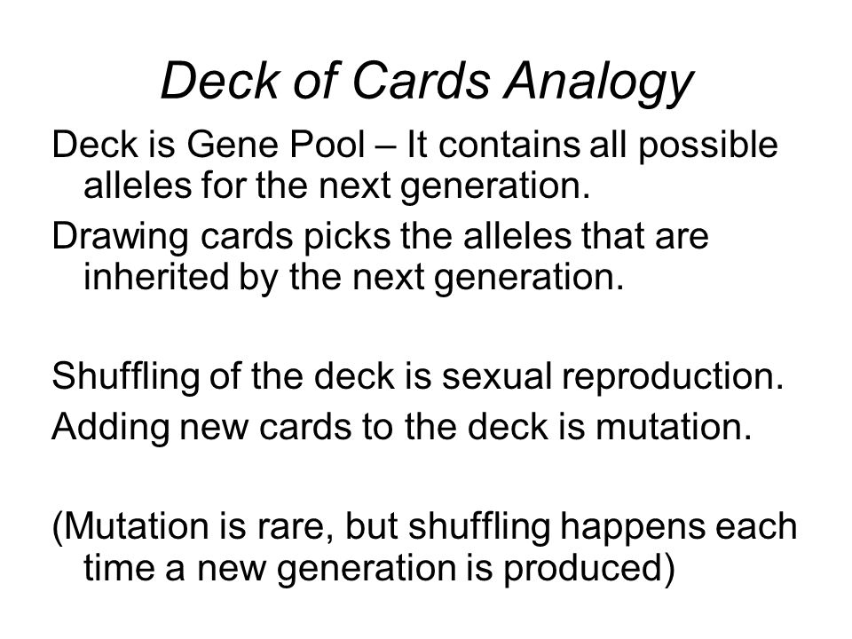 Deck of Cards Analogy Deck is Gene Pool – It contains all possible alleles for the next generation. Drawing cards picks the alleles that are inherited