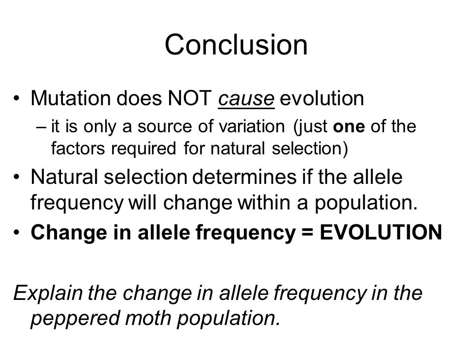 Conclusion Mutation does NOT cause evolution –it is only a source of variation (just one of the factors required for natural selection) Natural selection determines if the allele frequency will change within a population.