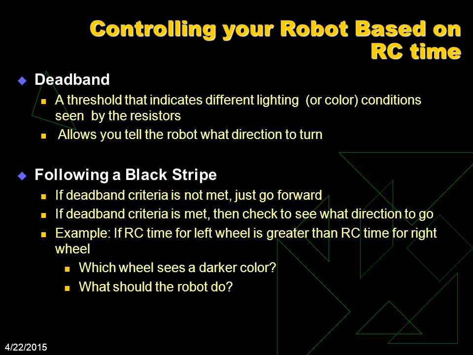 4/22/2015 Controlling your Robot Based on RC time  Deadband A threshold that indicates different lighting (or color) conditions seen by the resistors Allows you tell the robot what direction to turn  Following a Black Stripe If deadband criteria is not met, just go forward If deadband criteria is met, then check to see what direction to go Example: If RC time for left wheel is greater than RC time for right wheel Which wheel sees a darker color.