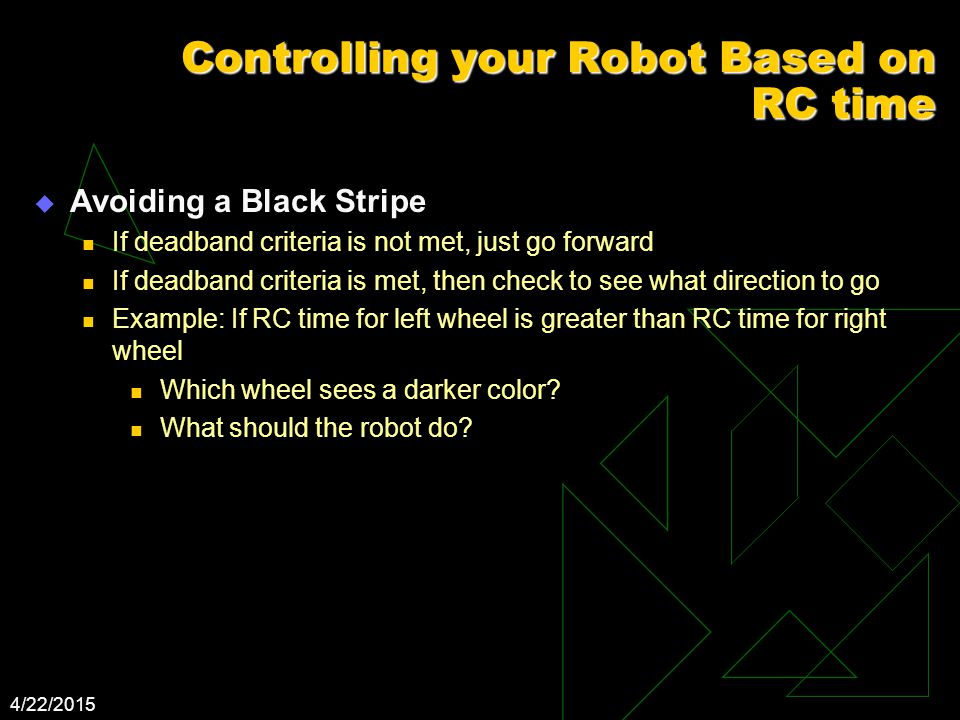 4/22/2015 Controlling your Robot Based on RC time  Avoiding a Black Stripe If deadband criteria is not met, just go forward If deadband criteria is met, then check to see what direction to go Example: If RC time for left wheel is greater than RC time for right wheel Which wheel sees a darker color.