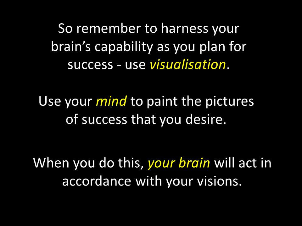 So remember to harness your brain's capability as you plan for success - use visualisation.