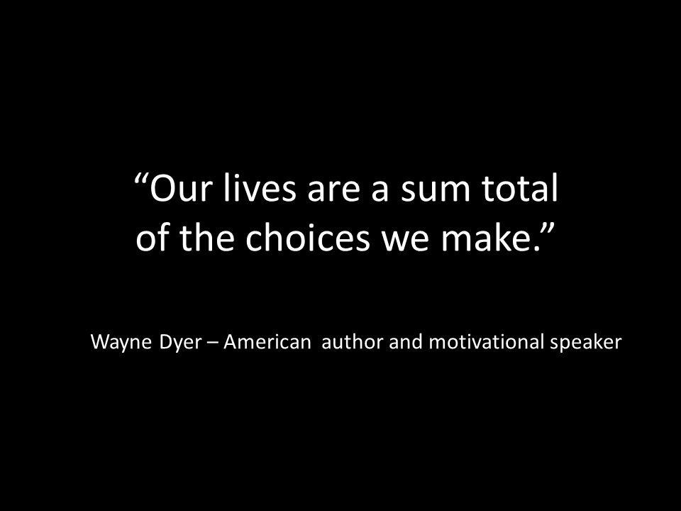 Our lives are a sum total of the choices we make. Wayne Dyer – American author and motivational speaker