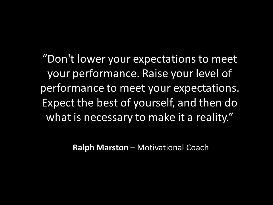 Don t lower your expectations to meet your performance.