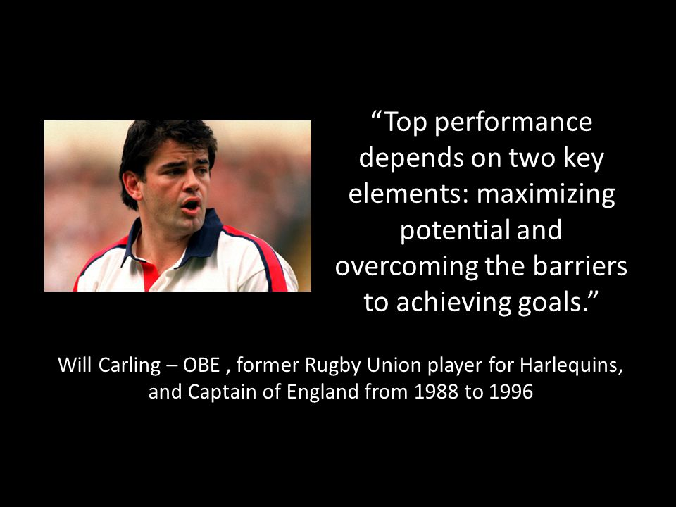 Top performance depends on two key elements: maximizing potential and overcoming the barriers to achieving goals. Will Carling – OBE, former Rugby Union player for Harlequins, and Captain of England from 1988 to 1996