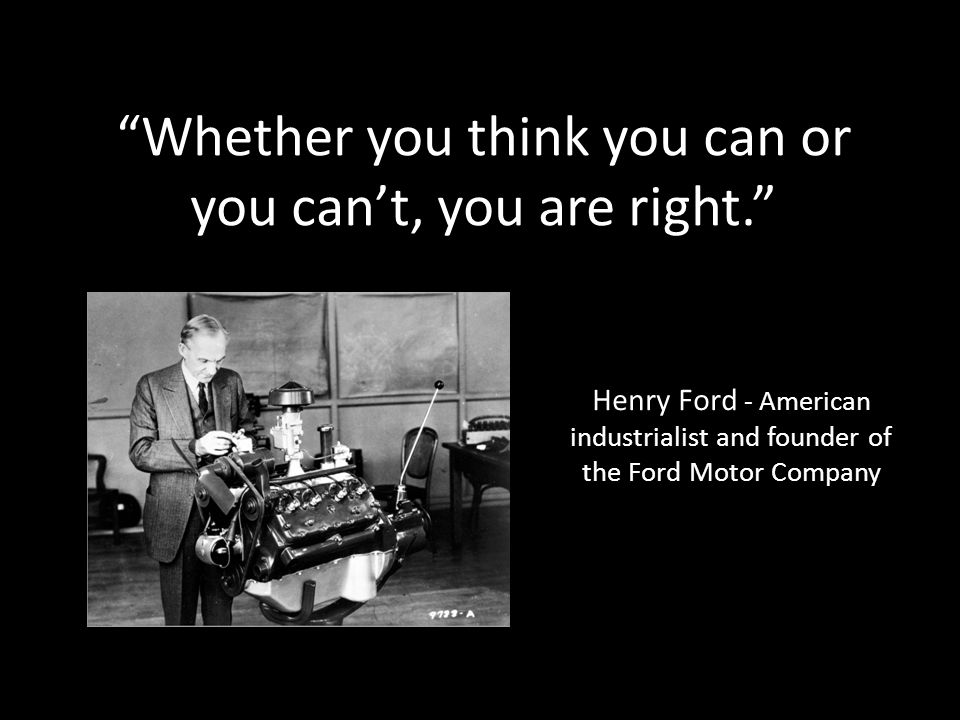 Whether you think you can or you can't, you are right. Henry Ford - American industrialist and founder of the Ford Motor Company