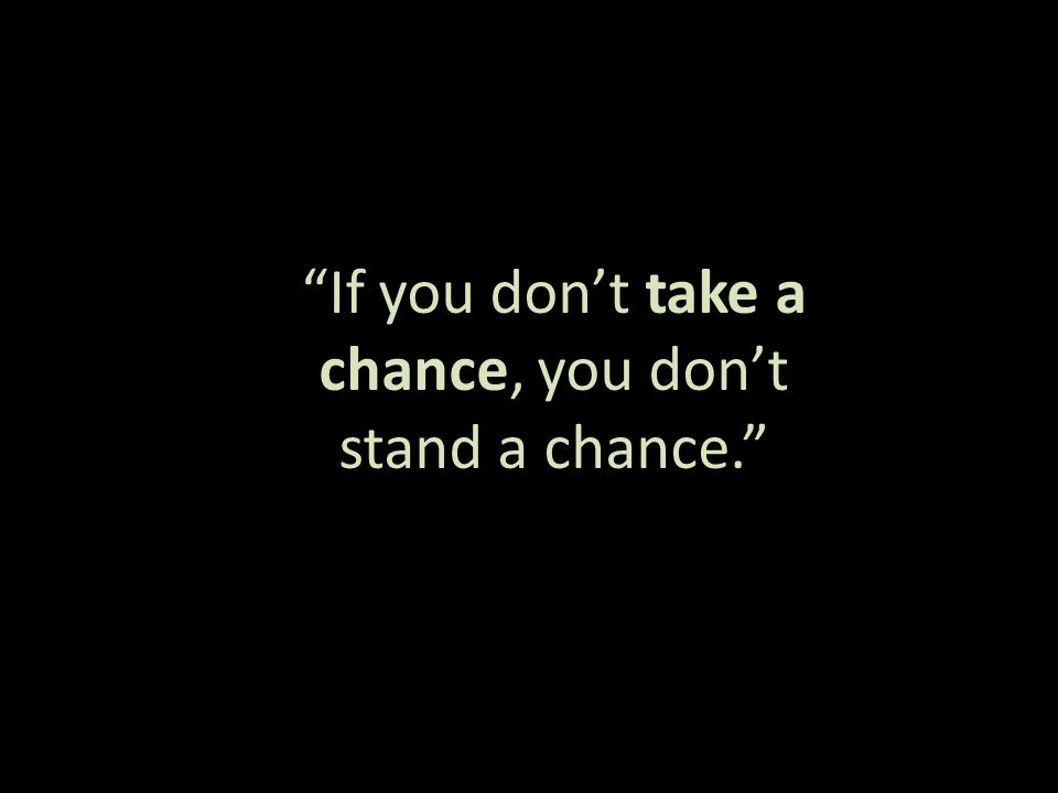 If you don't take a chance, you don't stand a chance.