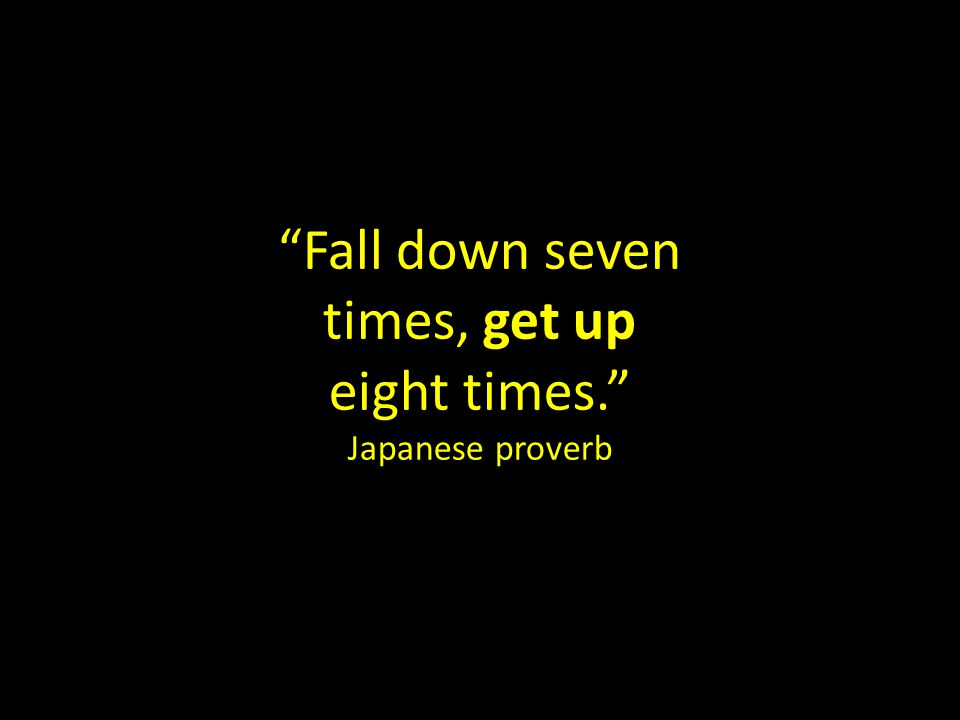 Fall down seven times, get up eight times. Japanese proverb