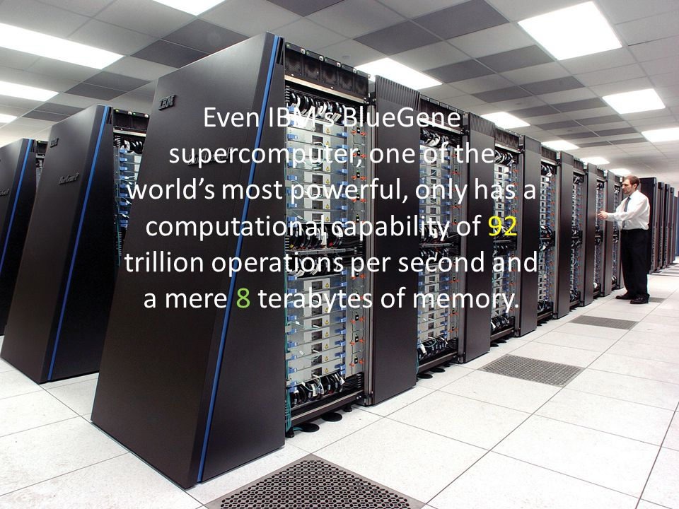 Even IBM's BlueGene supercomputer, one of the world's most powerful, only has a computational capability of 92 trillion operations per second and a mere 8 terabytes of memory.