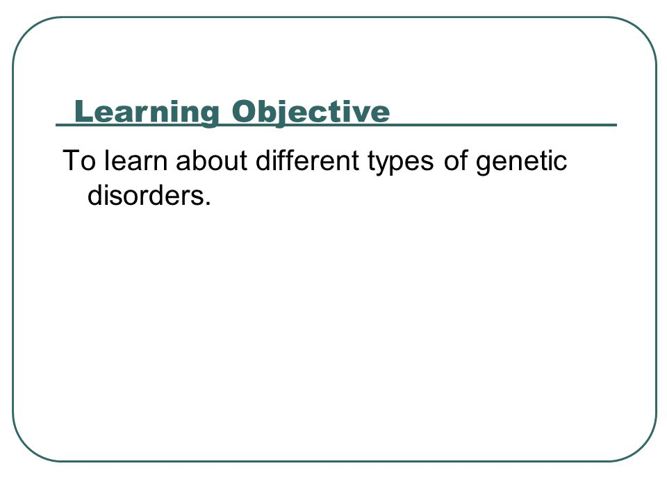 To learn about different types of genetic disorders. Learning Objective