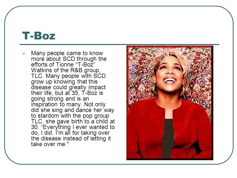 """T-Boz Many people came to know more about SCD through the efforts of Tionne """"T-Boz"""" Watkins of the R&B group, TLC. Many people with SCD grow up knowin"""