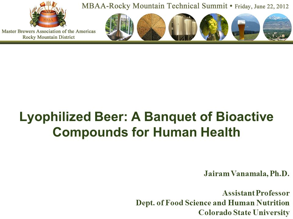 Lyophilized Beer: A Banquet of Bioactive Compounds for Human Health Jairam Vanamala, Ph.D.