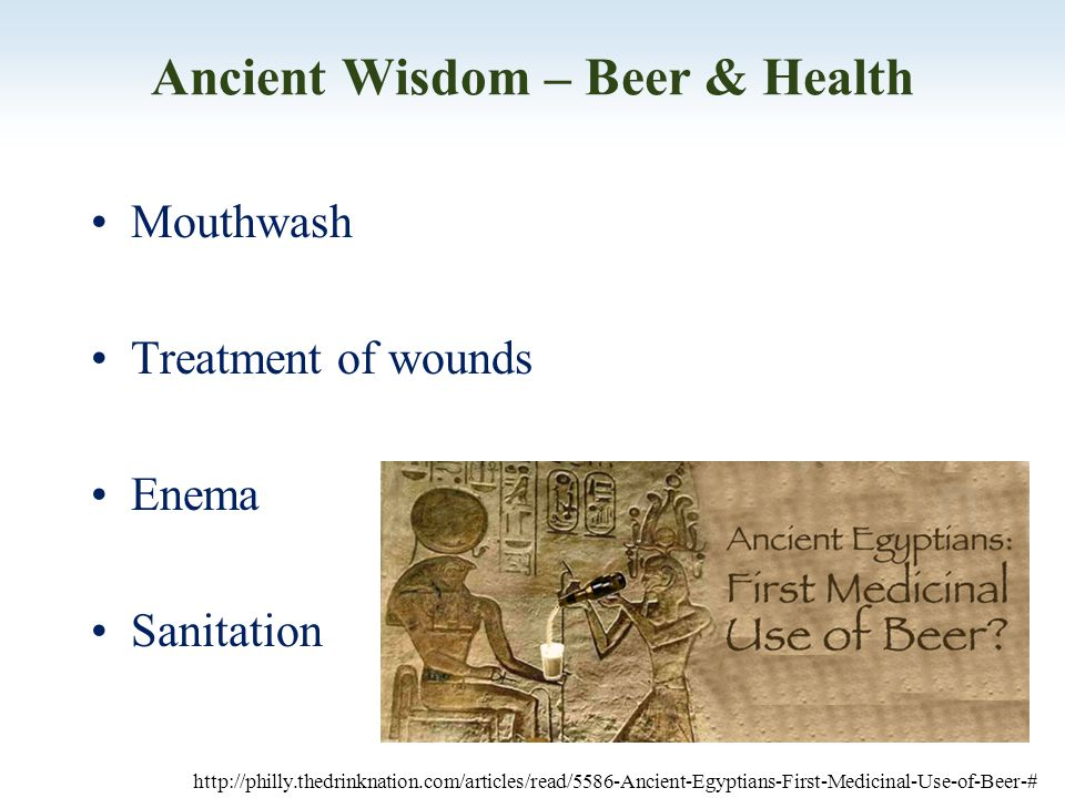 Ancient Wisdom – Beer & Health Mouthwash Treatment of wounds Enema Sanitation http://philly.thedrinknation.com/articles/read/5586-Ancient-Egyptians-First-Medicinal-Use-of-Beer-#
