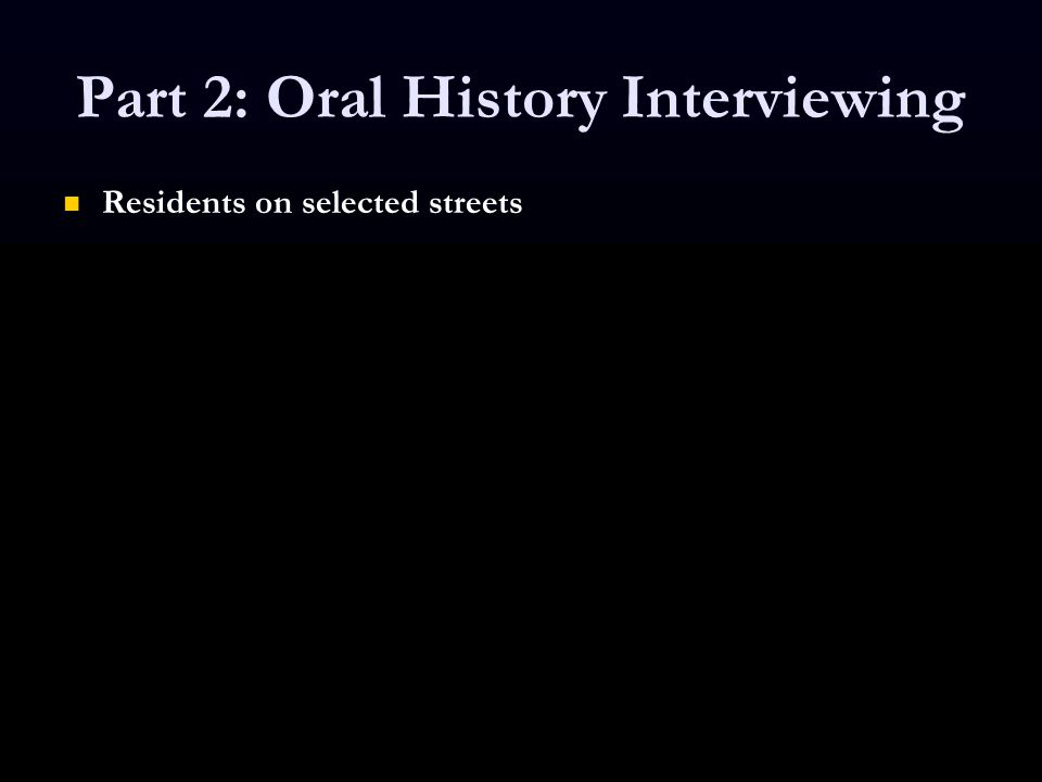 Part 2: Oral History Interviewing Residents on selected streets Residents on selected streets