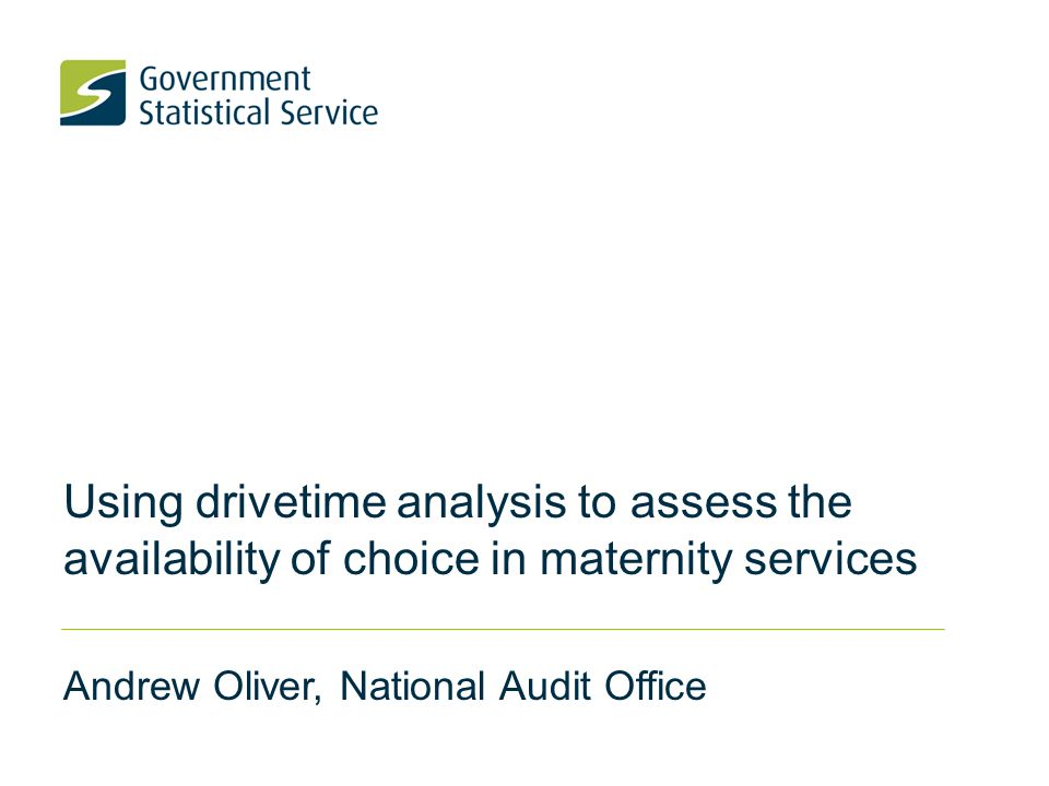 Using drivetime analysis to assess the availability of choice in maternity services Andrew Oliver, National Audit Office