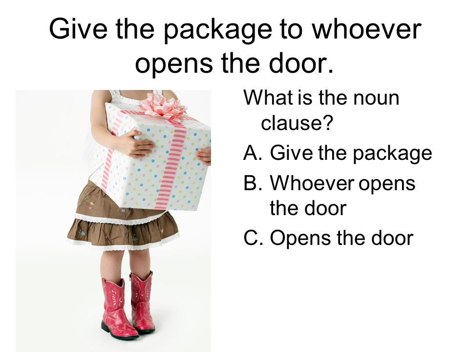 Give the package to whoever opens the door. What is the noun clause.
