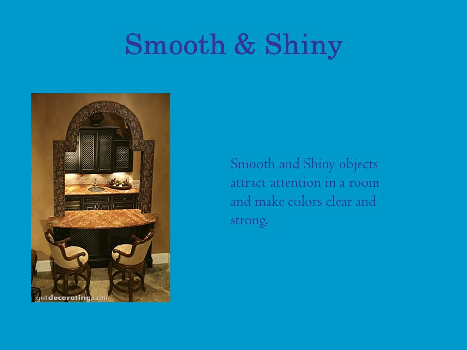 Smooth & Shiny Smooth and Shiny objects attract attention in a room and make colors clear and strong.