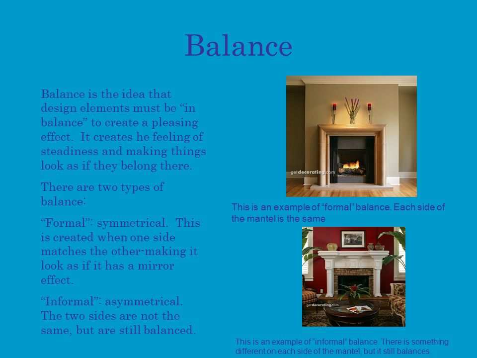 Balance Balance is the idea that design elements must be in balance to create a pleasing effect.